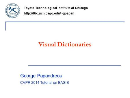 Visual Dictionaries Toyota Technological Institute at Chicago  George Papandreou CVPR 2014 Tutorial on BASIS.