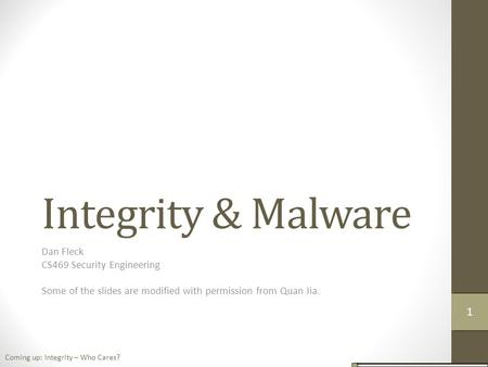 Integrity & Malware Dan Fleck CS469 Security Engineering Some of the slides are modified with permission from Quan Jia. Coming up: Integrity – Who Cares?