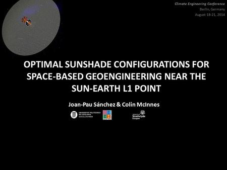OPTIMAL SUNSHADE CONFIGURATIONS FOR SPACE-BASED GEOENGINEERING NEAR THE SUN-EARTH L1 POINT Joan-Pau Sánchez & Colin McInnes Climate Engineering Conference.