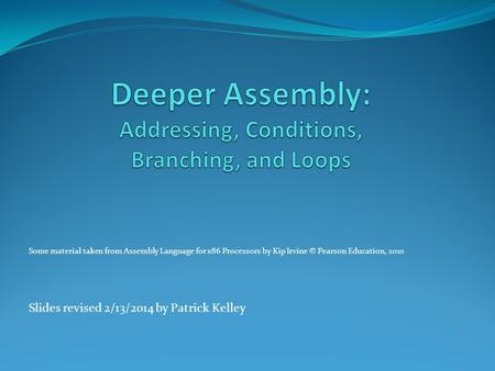 Some material taken from Assembly Language for x86 Processors by Kip Irvine © Pearson Education, 2010 Slides revised 2/13/2014 by Patrick Kelley.