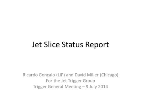 Jet Slice Status Report Ricardo Gonçalo (LIP) and David Miller (Chicago) For the Jet Trigger Group Trigger General Meeting – 9 July 2014.