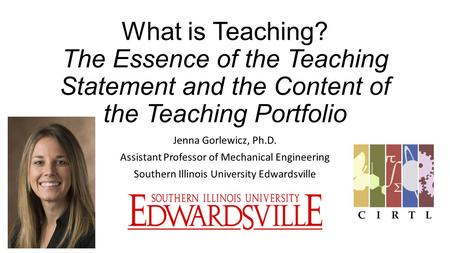 What is Teaching? The Essence of the Teaching Statement and the Content of the Teaching Portfolio Jenna Gorlewicz, Ph.D. Assistant Professor of Mechanical.