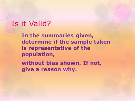 Is it Valid? In the summaries given, determine if the sample taken is representative of the population, without bias shown. If not, give a reason why.