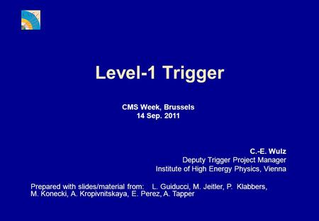 Level-1 Trigger CMS Week, Brussels 14 Sep. 2011 C.-E. Wulz Deputy Trigger Project Manager Institute of High Energy Physics, Vienna Prepared with slides/material.