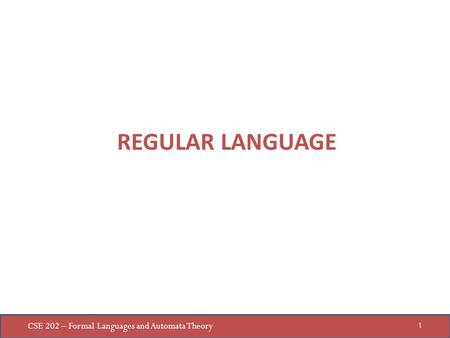 CSE 202 – Formal Languages and Automata Theory 1 REGULAR LANGUAGE.