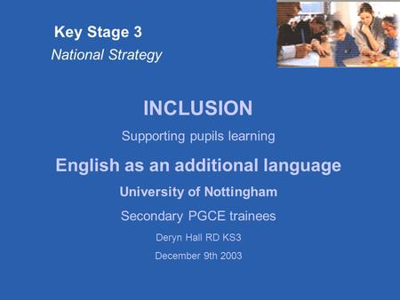 Key Stage 3 National Strategy INCLUSION Supporting pupils learning English as an additional language University of Nottingham Secondary PGCE trainees Deryn.