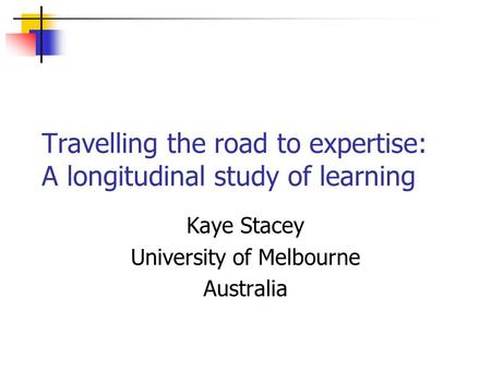 Travelling the road to expertise: A longitudinal study of learning Kaye Stacey University of Melbourne Australia.