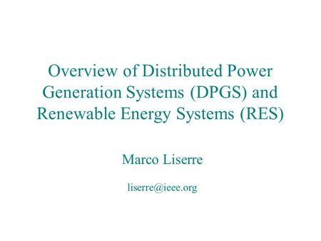 Overview of Distributed Power Generation Systems (DPGS) and Renewable Energy Systems (RES) Marco Liserre liserre@ieee.org Marco Liserre.