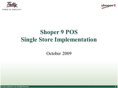 © Tally Solutions Pvt. Ltd. All Rights Reserved 1 Shoper 9 POS Single Store Implementation October 2009.