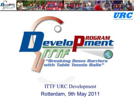 ITTF URC Development Rotterdam, 9th May 2011. URC Major Responsibilities Education and certification Raise the standard and consistency of officiating.