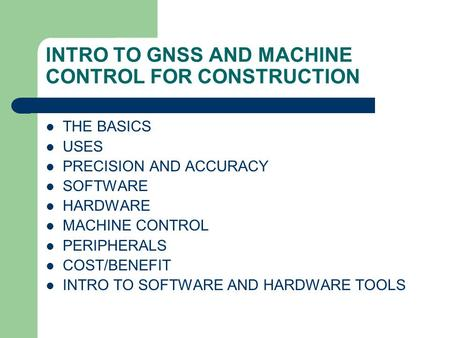 INTRO TO GNSS AND MACHINE CONTROL FOR CONSTRUCTION THE BASICS USES PRECISION AND ACCURACY SOFTWARE HARDWARE MACHINE CONTROL PERIPHERALS COST/BENEFIT INTRO.