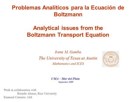 Problemas Analíticos para la Ecuación de Boltzmann Analytical issues from the Boltzmann Transport Equation Irene M. Gamba The University of Texas at Austin.