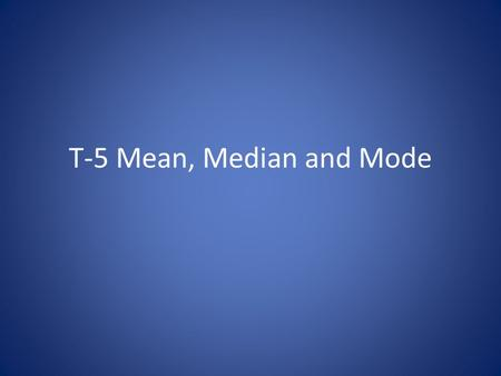 T-5 Mean, Median and Mode. Definitions Mean: the average; add up the numbers in your list and divide by how many numbers you have Median: the middle value.