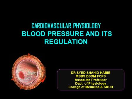 CARDIOVASCULAR PHYSIOLOGY BLOOD PRESSURE AND ITS REGULATION DR SYED SHAHID HABIB MBBS DSDM FCPS Associate Professor Dept. of Physiology College of Medicine.