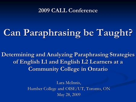 2009 CALL Conference Can Paraphrasing be Taught? Determining and Analyzing Paraphrasing Strategies of English L1 and English L2 Learners at a Community.