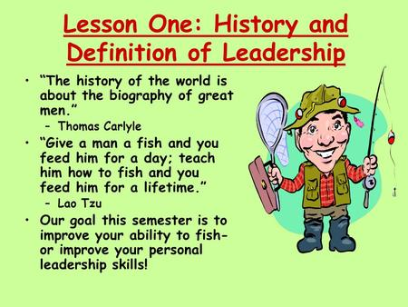 "Lesson One: History and Definition of Leadership ""The history of the world is about the biography of great men."" –Thomas Carlyle ""Give a man a fish and."