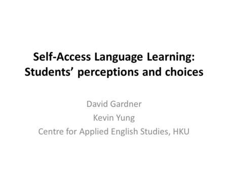 Self-Access Language Learning: Students' perceptions and choices David Gardner Kevin Yung Centre for Applied English Studies, HKU.