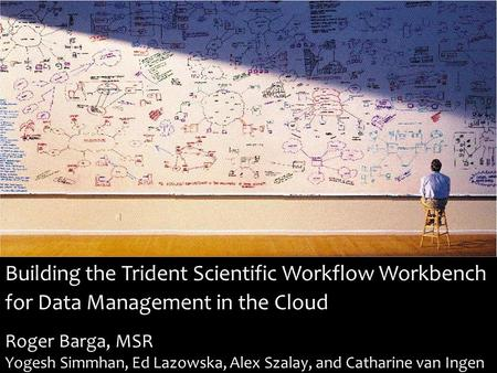 Building the Trident Scientific Workflow Workbench for Data Management in the Cloud Roger Barga, MSR Yogesh Simmhan, Ed Lazowska, Alex Szalay, and Catharine.