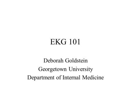 EKG 101 Deborah Goldstein Georgetown University