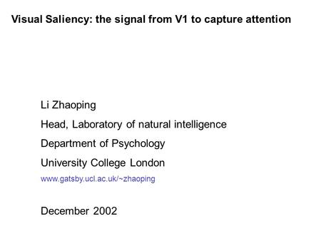 Visual Saliency: the signal from V1 to capture attention Li Zhaoping Head, Laboratory of natural intelligence Department of Psychology University College.