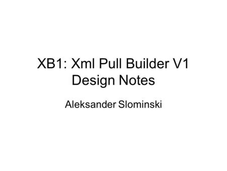 XB1: Xml Pull Builder V1 Design Notes Aleksander Slominski.