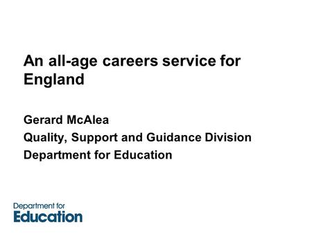 An all-age careers service for England Gerard McAlea Quality, Support and Guidance Division Department for Education.