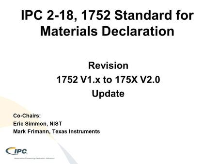 IPC 2-18, 1752 Standard for Materials Declaration Co-Chairs: Eric Simmon, NIST Mark Frimann, Texas Instruments Revision 1752 V1.x to 175X V2.0 Update.