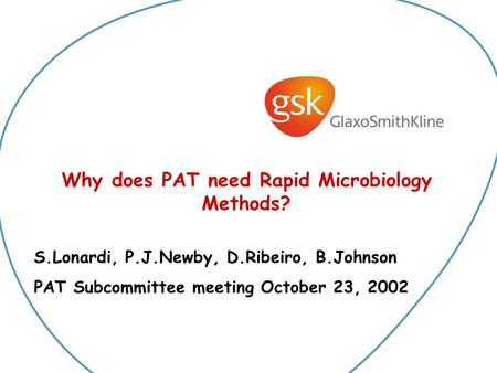 Why does PAT need Rapid Microbiology Methods? S.Lonardi, P.J.Newby, D.Ribeiro, B.Johnson PAT Subcommittee meeting October 23, 2002.