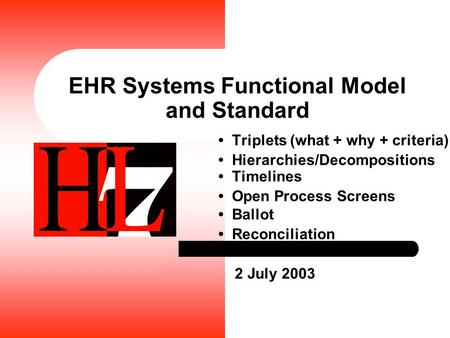 EHR Systems Functional Model and Standard Triplets (what + why + criteria) Hierarchies/Decompositions Timelines Open Process Screens Ballot Reconciliation.