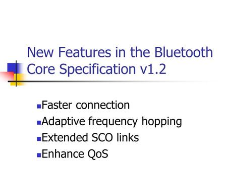 New Features in the Bluetooth Core Specification v1.2 Faster connection Adaptive frequency hopping Extended SCO links Enhance QoS.