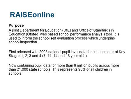 RAISEonline Purpose A joint Department for Education (DfE) and Office of Standards in Education (Ofsted) web based school performance analysis tool. It.