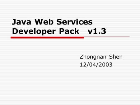Java Web Services Developer Pack v1.3 Zhongnan Shen 12/04/2003.