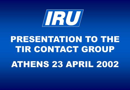 PRESENTATION TO THE TIR CONTACT GROUP ATHENS 23 APRIL 2002.