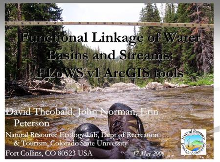 Functional Linkage of Water Basins and Streams: FLoWS v1 ArcGIS tools David Theobald, John Norman, Erin Peterson Natural Resource Ecology Lab, Dept of.