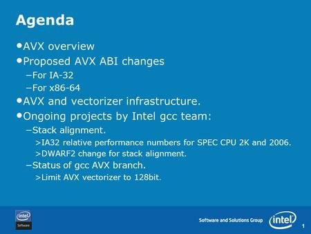 1 Agenda AVX overview Proposed AVX ABI changes −For IA-32 −For x86-64 AVX and vectorizer infrastructure. Ongoing projects by Intel gcc team: −Stack alignment.