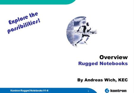 Kontron Rugged Notebooks V1-6 1 Overview Rugged Notebooks By Andreas Wich, KEC Explore the possibilities!