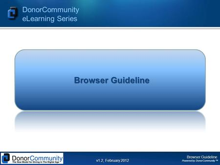 Browser Guideline Powered by DonorCommunity TM DonorCommunity eLearning Series v1.2, February 2012 Browser Guideline.