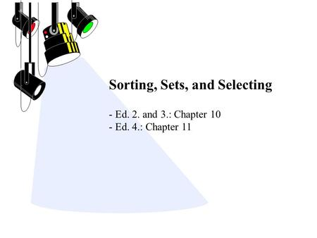 Sorting, Sets, and Selecting - Ed. 2. and 3.: Chapter 10 - Ed. 4.: Chapter 11.