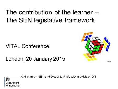 The contribution of the learner – The SEN legislative framework VITAL Conference London, 20 January 2015 André Imich, SEN and Disability Professional Adviser,