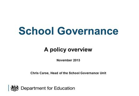 School Governance A policy overview November 2013 Chris Caroe, Head of the School Governance Unit.