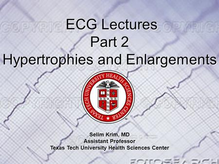 ECG Lectures ECG Lectures Part 2 Hypertrophies and Enlargements Selim Krim, MD Assistant Professor Texas Tech University Health Sciences Center.