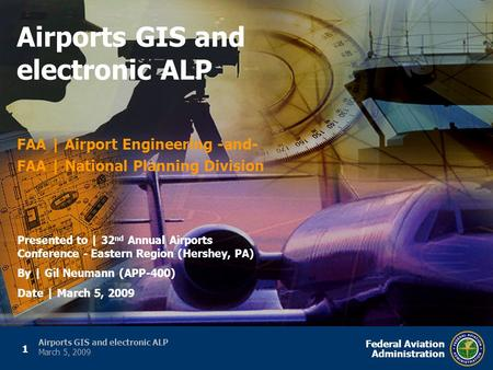 1 Federal Aviation Administration Airports GIS and electronic ALP March 5, 2009 FAA | Airport Engineering -and- FAA | National Planning Division Airports.