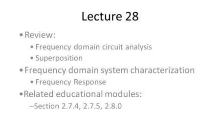 Lecture 28 Review: Frequency domain circuit analysis Superposition Frequency domain system characterization Frequency Response Related educational modules: