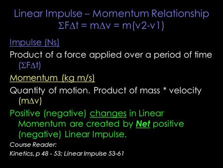 Linear Impulse – Momentum Relationship  F  t = m  v = m(v2-v1) Impulse (Ns) Product of a force applied over a period of time (  F  t) Momentum (kg.