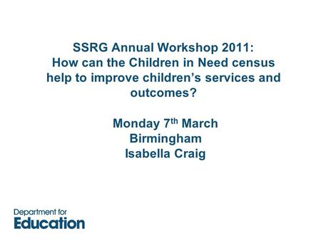 SSRG Annual Workshop 2011: How can the Children in Need census help to improve children's services and outcomes? Monday 7 th March Birmingham Isabella.