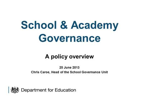 School & Academy Governance A policy overview 25 June 2013 Chris Caroe, Head of the School Governance Unit.