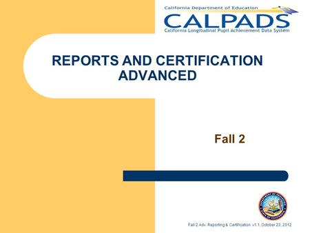REPORTS AND CERTIFICATION ADVANCED Fall 2 Fall 2 Adv. Reporting & Certification v1.1, October 23, 2012.
