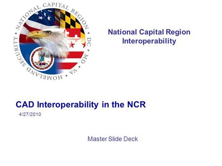National Capital Region Interoperability CAD Interoperability in the NCR Master Slide Deck 4/27/2010.