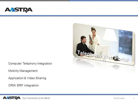 Your Connection to the World. ©2008 Aastra Computer Telephony Integration Mobility Management Application & Video Sharing CRM/ ERP integration 1.