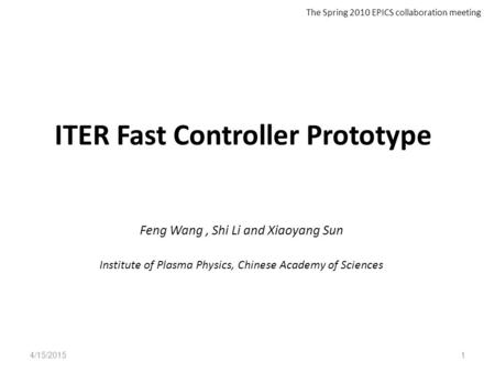 ITER Fast Controller Prototype Feng Wang, Shi Li and Xiaoyang Sun Institute of Plasma Physics, Chinese Academy of Sciences 4/15/20151 The Spring 2010 EPICS.